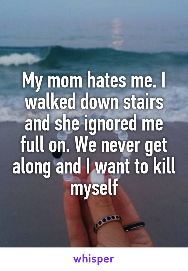 My mom hates me. I walked down stairs and she ignored me full on. We never get along and I want to kill myself