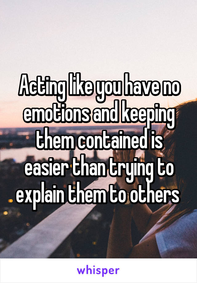 Acting like you have no emotions and keeping them contained is easier than trying to explain them to others