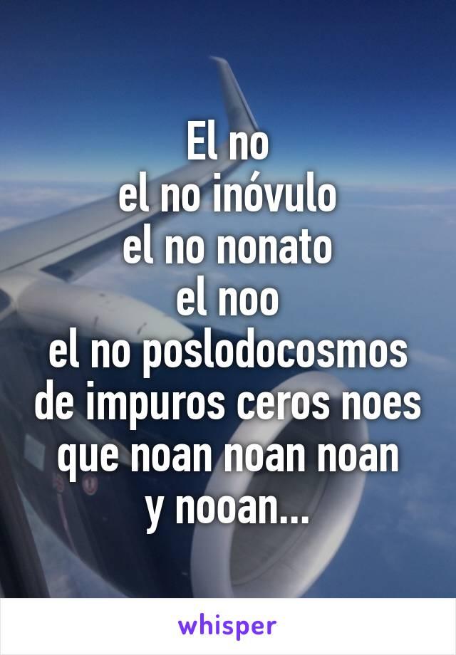 El no el no inóvulo el no nonato el noo el no poslodocosmos de impuros ceros noes que noan noan noan y nooan...