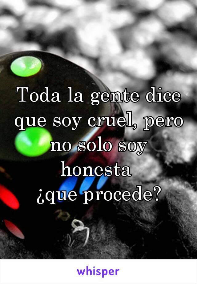 Toda la gente dice que soy cruel, pero no solo soy honesta  ¿que procede?