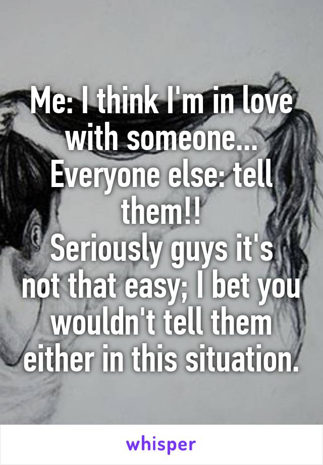Me: I think I'm in love with someone... Everyone else: tell them!! Seriously guys it's not that easy; I bet you wouldn't tell them either in this situation.