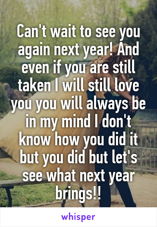 Can't wait to see you again next year! And even if you are still taken I will still love you you will always be in my mind I don't know how you did it but you did but let's see what next year brings!!