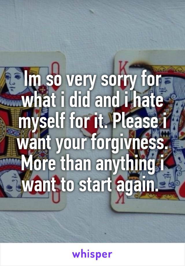 Im so very sorry for what i did and i hate myself for it. Please i want your forgivness. More than anything i want to start again.