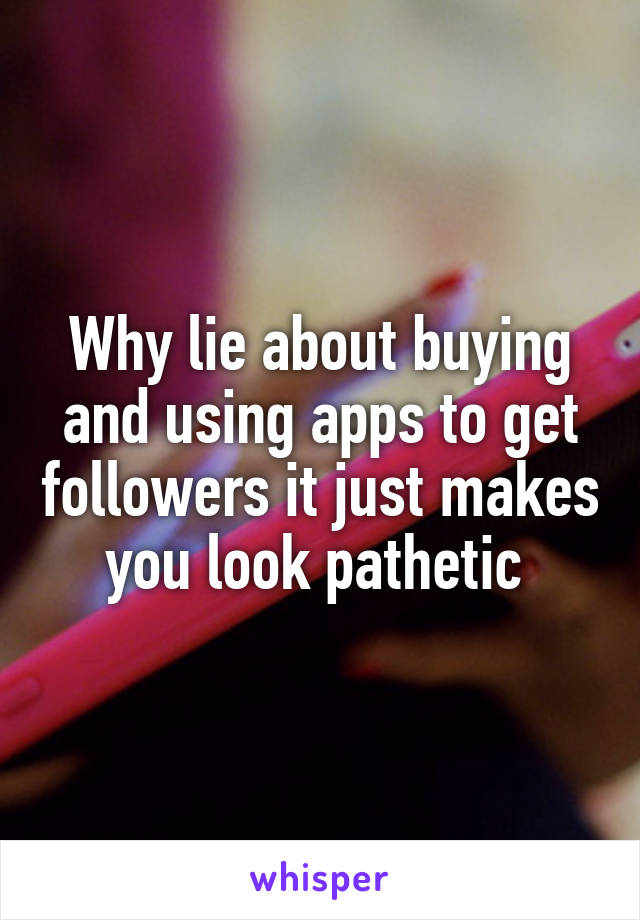 Why lie about buying and using apps to get followers it just makes you look pathetic