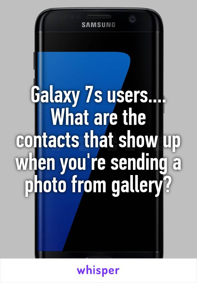 Galaxy 7s users.... What are the contacts that show up when you're sending a photo from gallery?