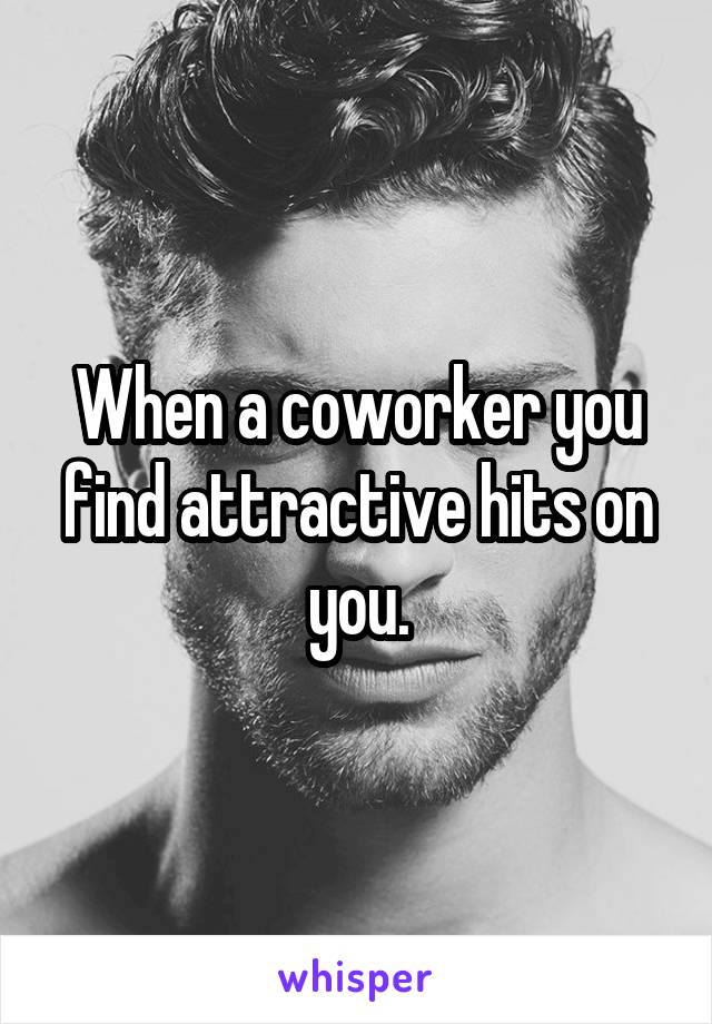 When a coworker you find attractive hits on you.