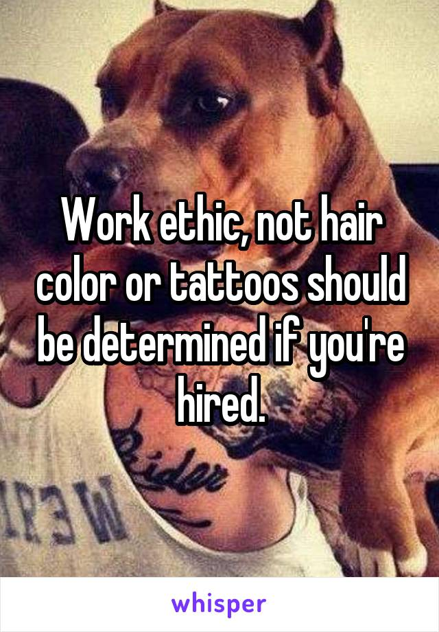 Work ethic, not hair color or tattoos should be determined if you're hired.