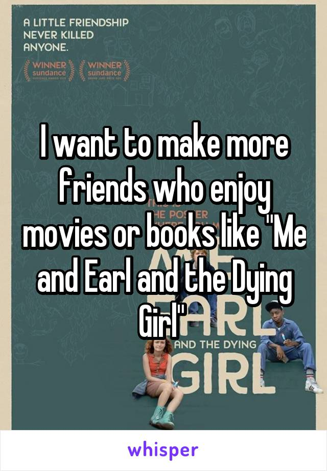 """I want to make more friends who enjoy movies or books like """"Me and Earl and the Dying Girl"""""""