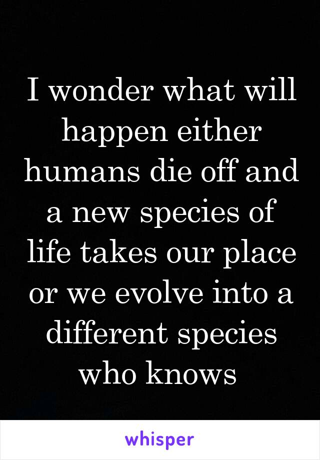 I wonder what will happen either humans die off and a new species of life takes our place or we evolve into a different species who knows