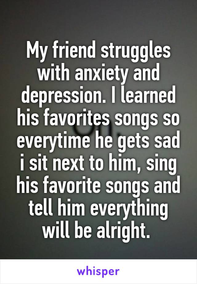 My friend struggles with anxiety and depression. I learned his favorites songs so everytime he gets sad i sit next to him, sing his favorite songs and tell him everything will be alright.