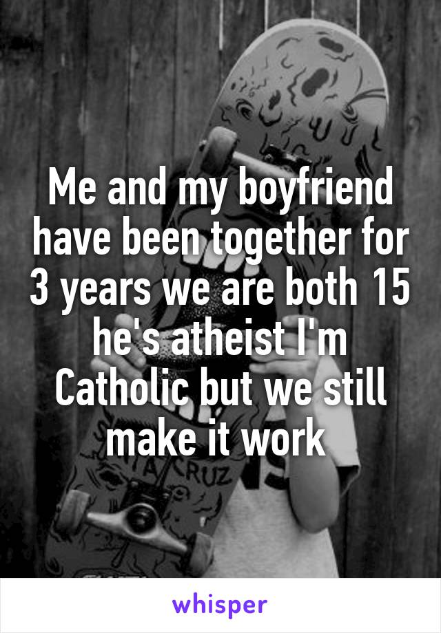 Me and my boyfriend have been together for 3 years we are both 15 he's atheist I'm Catholic but we still make it work
