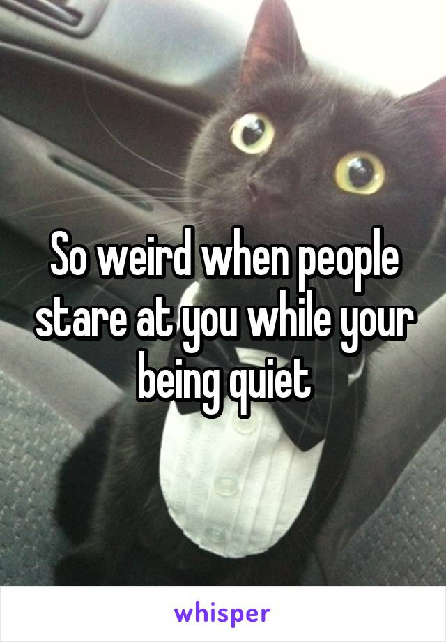 So weird when people stare at you while your being quiet