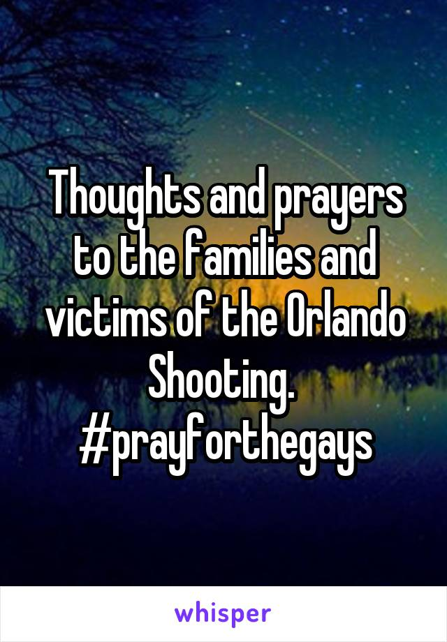 Thoughts and prayers to the families and victims of the Orlando Shooting.  #prayforthegays