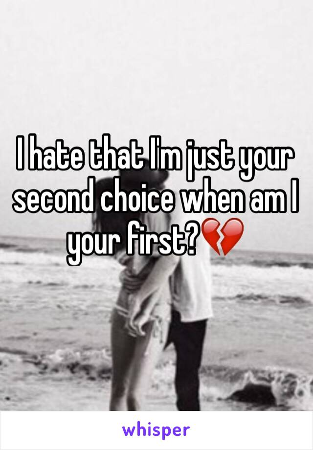 I hate that I'm just your second choice when am I your first?💔