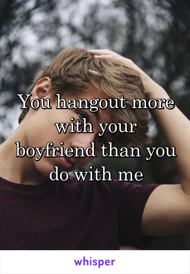 You hangout more with your boyfriend than you do with me