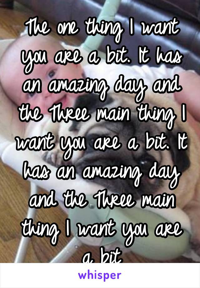 The one thing I want you are a bit. It has an amazing day and the Three main thing I want you are a bit. It has an amazing day and the Three main thing I want you are a bit
