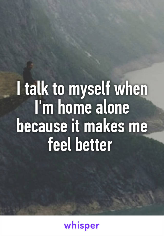 I talk to myself when I'm home alone because it makes me feel better