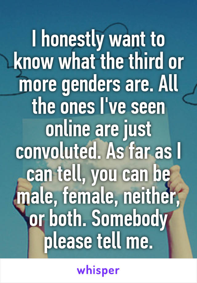 I honestly want to know what the third or more genders are. All the ones I've seen online are just convoluted. As far as I can tell, you can be male, female, neither, or both. Somebody please tell me.