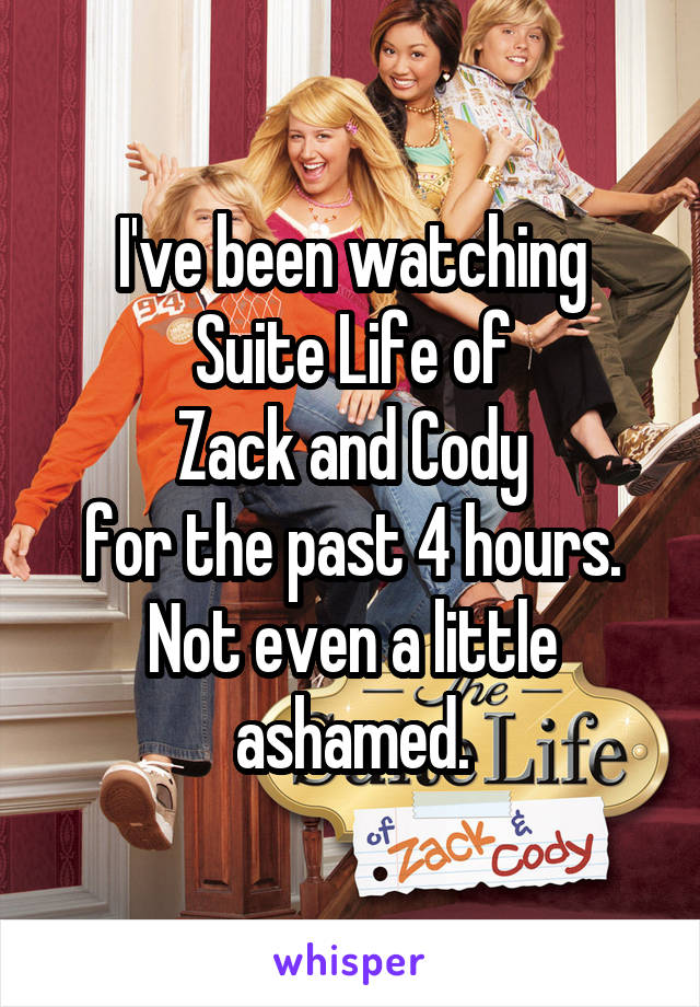 I've been watching Suite Life of Zack and Cody for the past 4 hours. Not even a little ashamed.