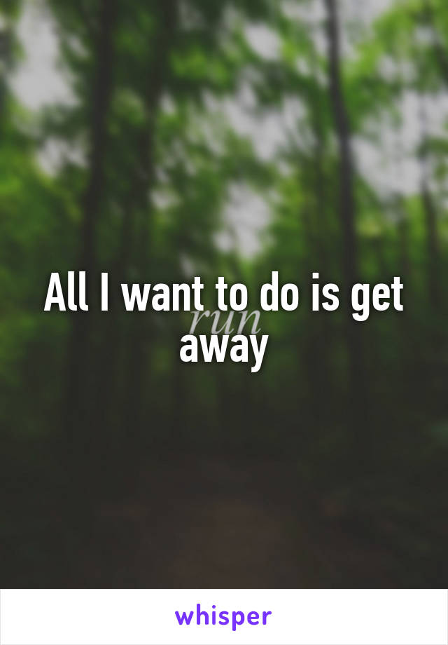 All I want to do is get away