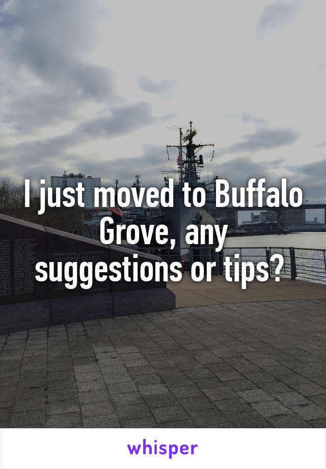I just moved to Buffalo Grove, any suggestions or tips?