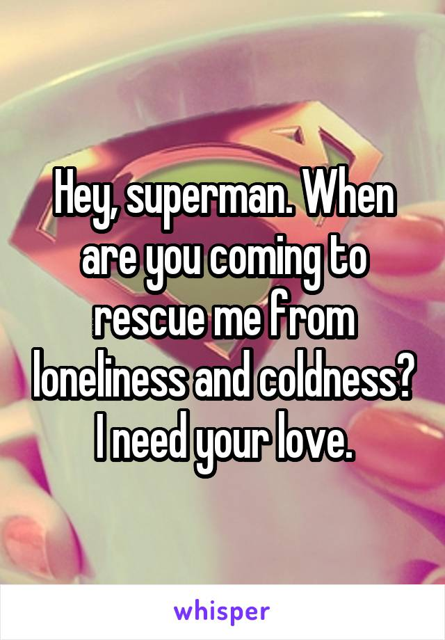 Hey, superman. When are you coming to rescue me from loneliness and coldness? I need your love.