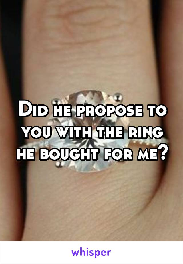 Did he propose to you with the ring he bought for me?
