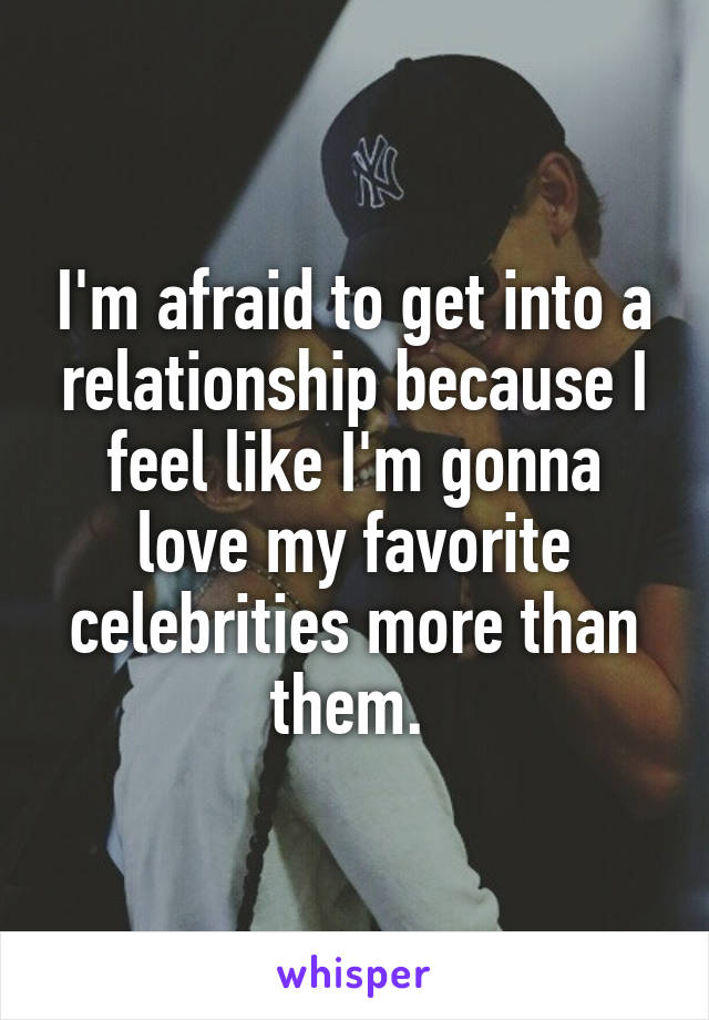 I'm afraid to get into a relationship because I feel like I'm gonna love my favorite celebrities more than them.