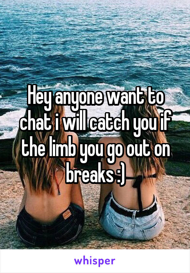 Hey anyone want to chat i will catch you if the limb you go out on breaks :)