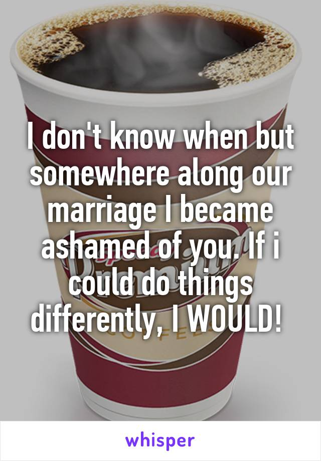 I don't know when but somewhere along our marriage I became ashamed of you. If i could do things differently, I WOULD!
