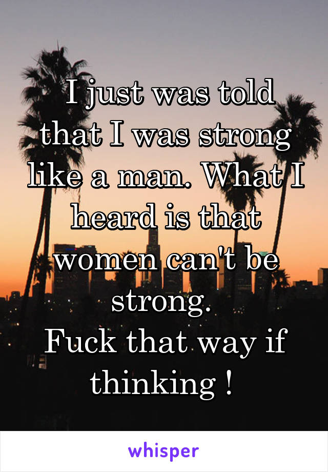I just was told that I was strong like a man. What I heard is that women can't be strong.  Fuck that way if thinking !