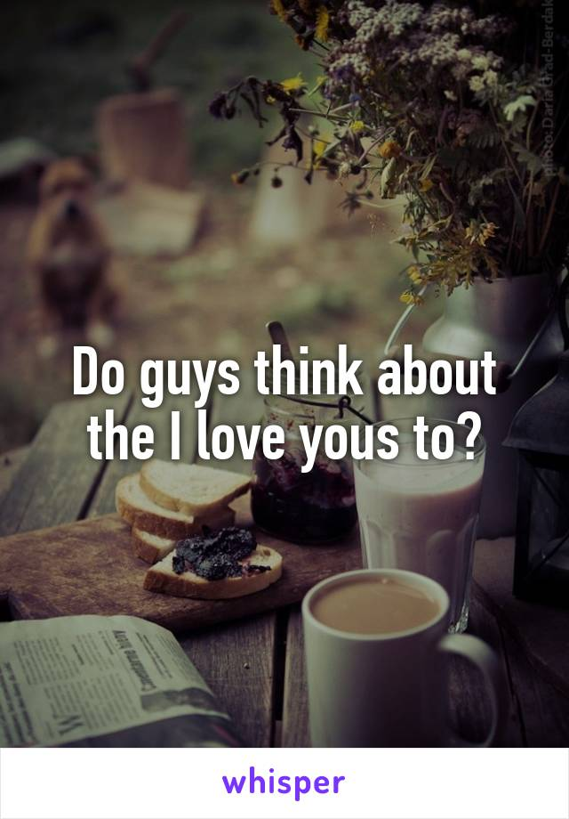 Do guys think about the I love yous to?
