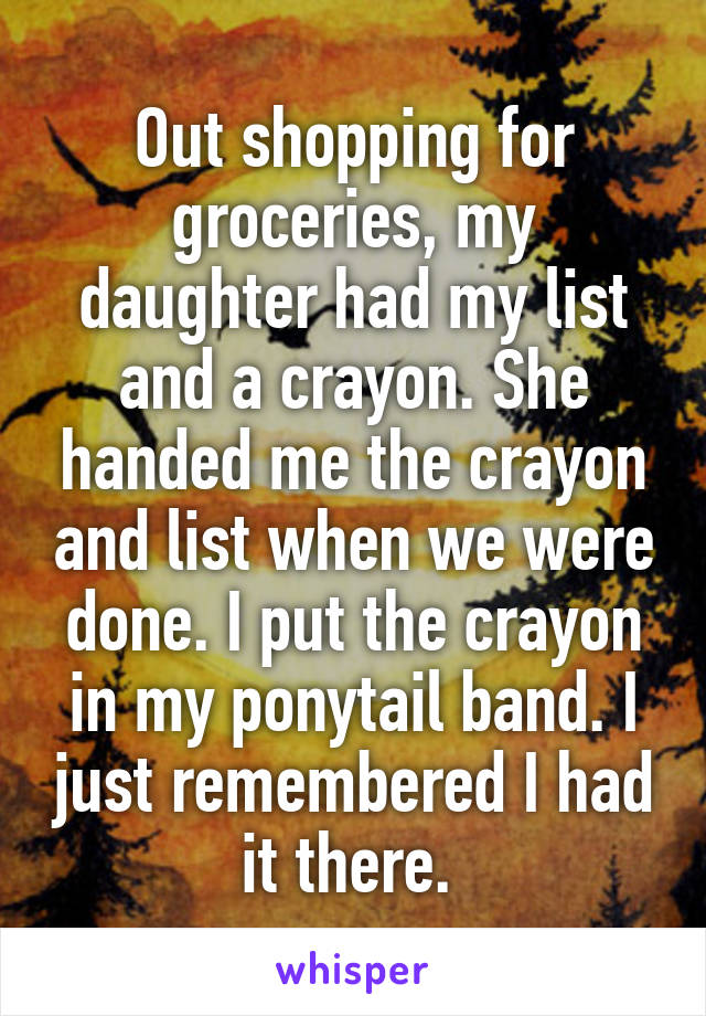 Out shopping for groceries, my daughter had my list and a crayon. She handed me the crayon and list when we were done. I put the crayon in my ponytail band. I just remembered I had it there.
