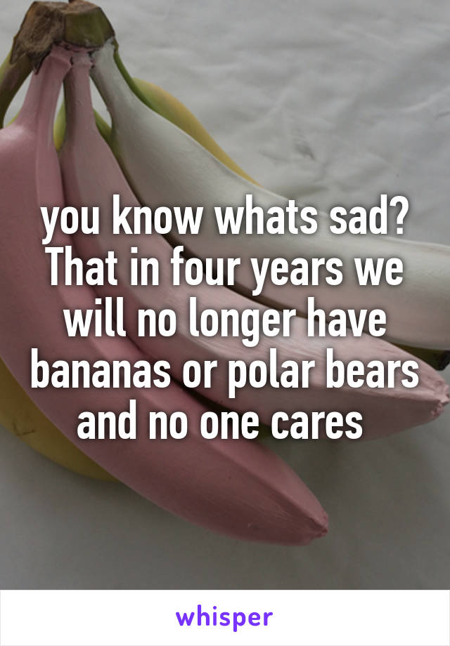 you know whats sad? That in four years we will no longer have bananas or polar bears and no one cares