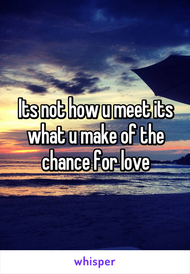 Its not how u meet its what u make of the chance for love