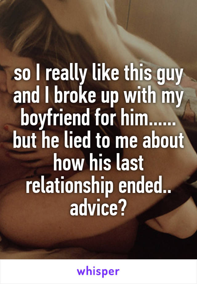 so I really like this guy and I broke up with my boyfriend for him...... but he lied to me about how his last relationship ended.. advice?
