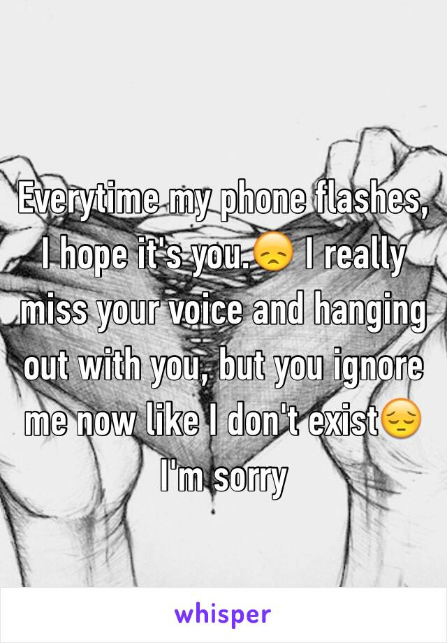 Everytime my phone flashes, I hope it's you.😞 I really miss your voice and hanging out with you, but you ignore me now like I don't exist😔 I'm sorry