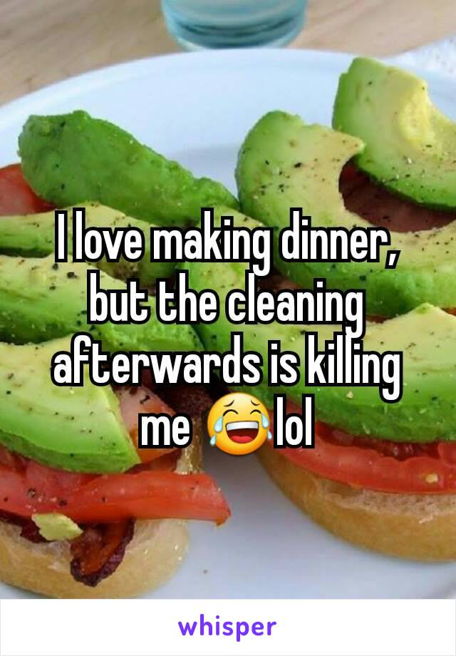 I love making dinner, but the cleaning afterwards is killing me 😂lol