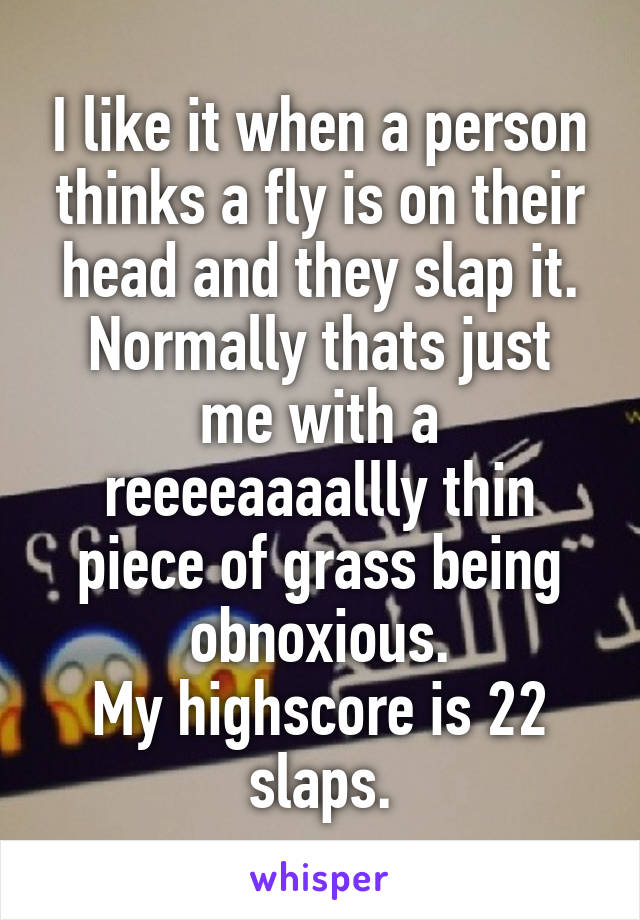 I like it when a person thinks a fly is on their head and they slap it. Normally thats just me with a reeeeaaaallly thin piece of grass being obnoxious. My highscore is 22 slaps.