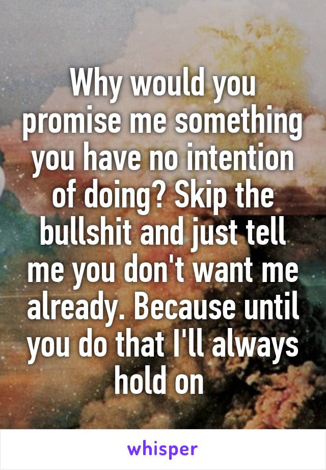 Why would you promise me something you have no intention of doing? Skip the bullshit and just tell me you don't want me already. Because until you do that I'll always hold on