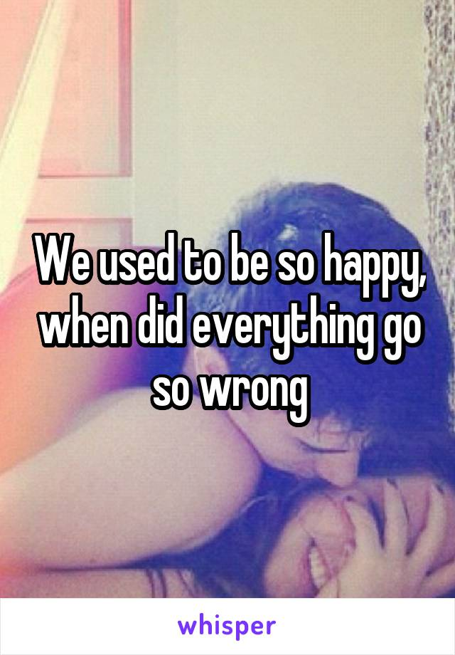 We used to be so happy, when did everything go so wrong