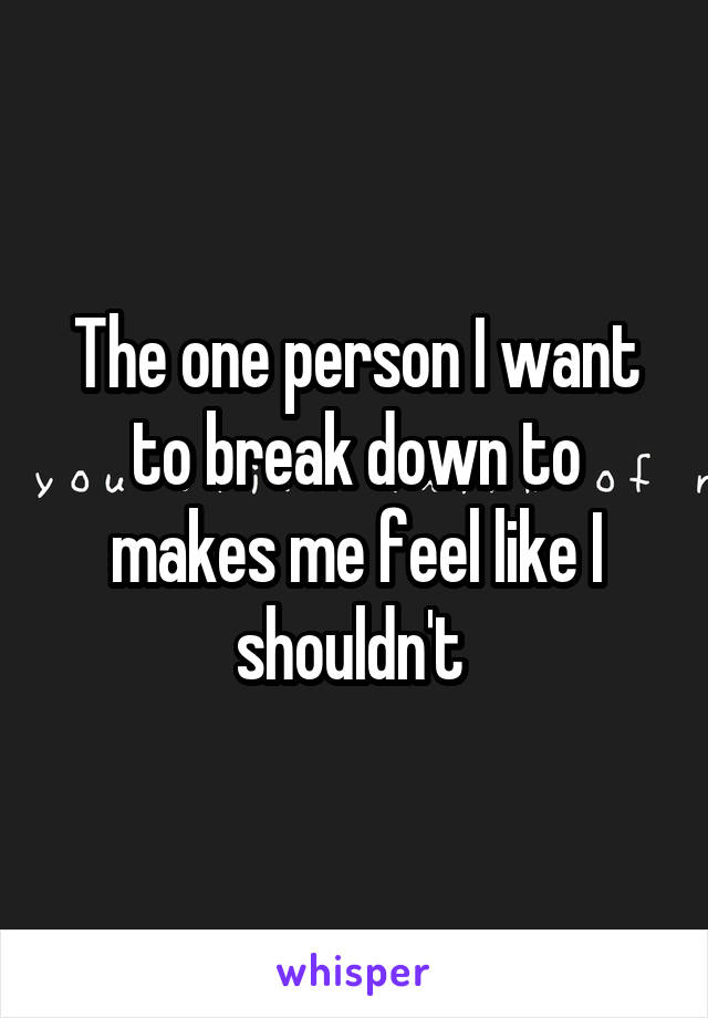 The one person I want to break down to makes me feel like I shouldn't