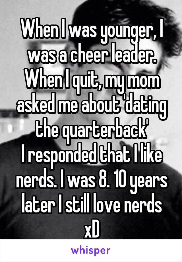 When I was younger, I was a cheer leader. When I quit, my mom asked me about 'dating the quarterback' I responded that I like nerds. I was 8. 10 years later I still love nerds xD