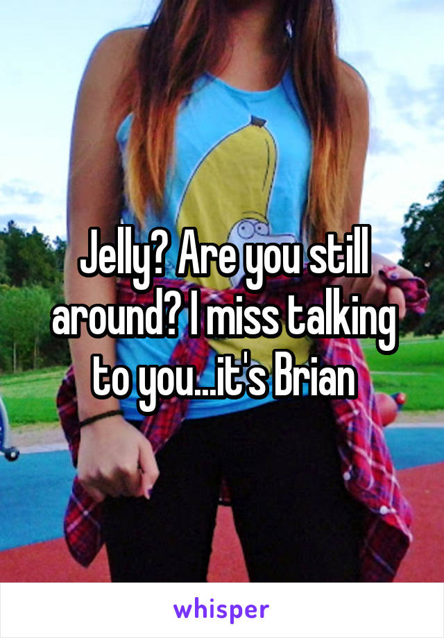 Jelly? Are you still around? I miss talking to you...it's Brian