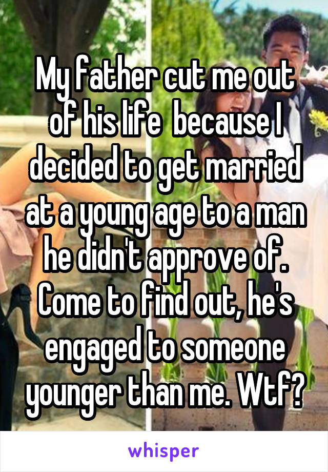 My father cut me out of his life  because I decided to get married at a young age to a man he didn't approve of. Come to find out, he's engaged to someone younger than me. Wtf?