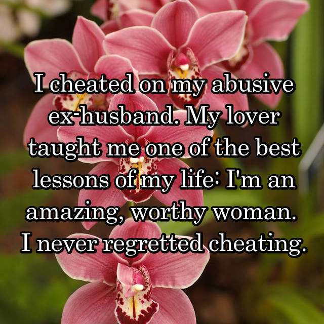 I cheated on my abusive ex-husband. My lover taught me one of the best lessons of my life: I'm an amazing, worthy woman.  I never regretted cheating.