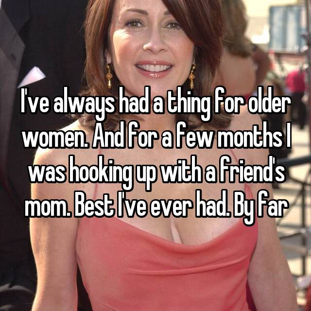 I've always had a thing for older women. And for a few months I was hooking up with a friend's mom. Best I've ever had. By far