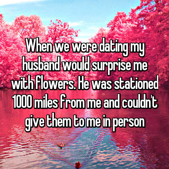 When we were dating my husband would surprise me with flowers. He was stationed 1000 miles from me and couldn't give them to me in person