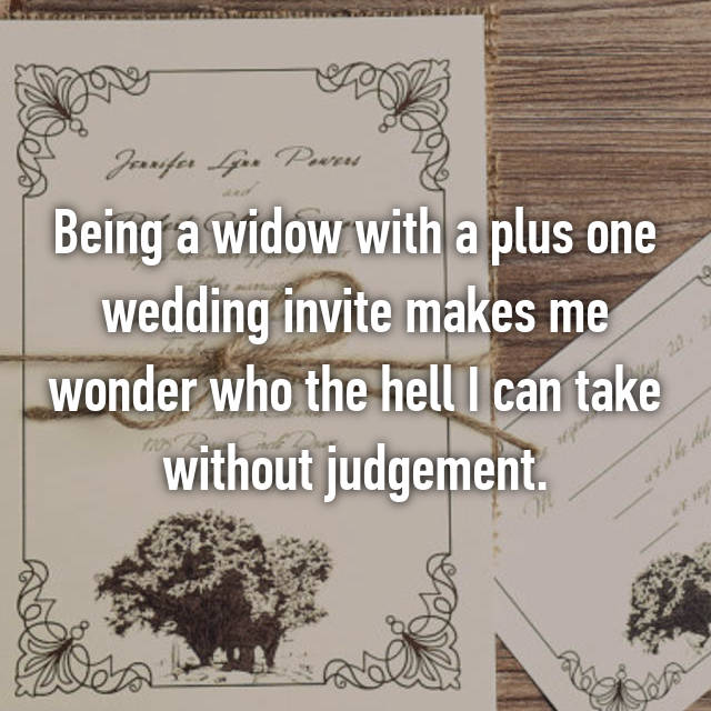 Being a widow with a plus one wedding invite makes me wonder who the hell I can take without judgement.