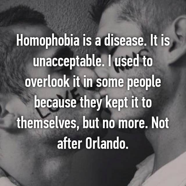Homophobia is a disease. It is unacceptable. I used to overlook it in some people because they kept it to themselves, but no more. Not after Orlando.